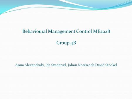 Behavioural Management Control ME2028 Group 4B Anna Alexandraki, Ida Svederud, Johan Norén och David Stöckel.