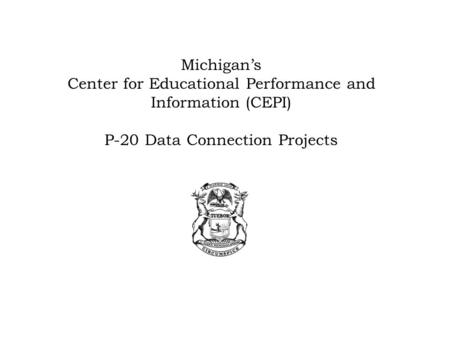 Michigan's Center for Educational Performance and Information (CEPI) P-20 Data Connection Projects.