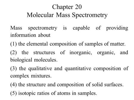 Chapter 20 Molecular Mass Spectrometry Mass spectrometry is capable of providing information about (1) the elemental composition of samples of matter.