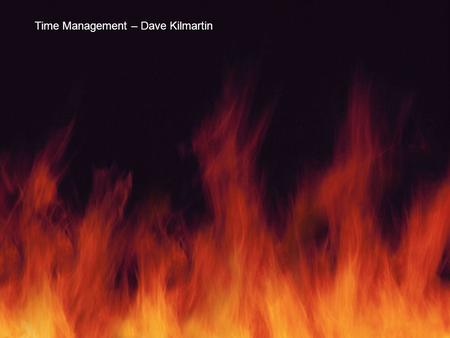 Does you day seem a raging fire? Does your world feel perpetually on fire? Time Management – Dave Kilmartin.