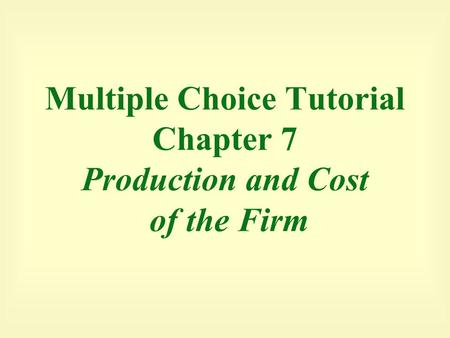 Multiple Choice Tutorial Chapter 7 Production and Cost of the Firm.