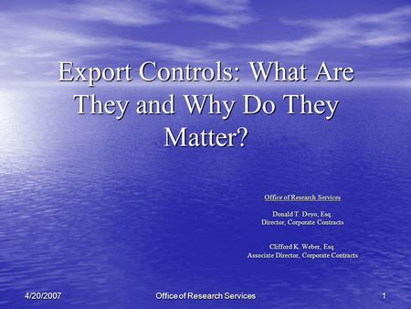 Office of Research Services 14/20/2007 Export Controls: What Are They and Why Do They Matter? Office of Research Services Donald T. Deyo, Esq. Director,