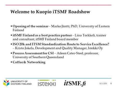 Welcome to Kuopio iTSMF Roadshow Opening of the seminar – Marko Jäntti, PhD, University of Eastern Finland itSMF Finland as a best practice partner – Liisa.