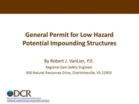 General Permit for Low Hazard Potential Impounding Structures By Robert J. VanLier, P.E. Regional Dam Safety Engineer 900 Natural Resources Drive, Charlottesville,