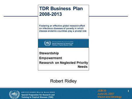 1 JCB 30 June 20, 2007 Vision and Strategy Robert Ridley TDR Business Plan 2008-2013 Fostering an effective global research effort on infectious diseases.
