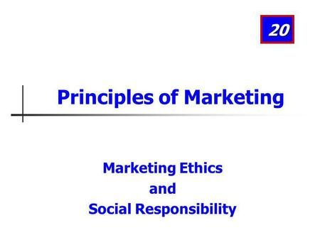 Marketing Ethics and Social Responsibility 20 Principles of Marketing.