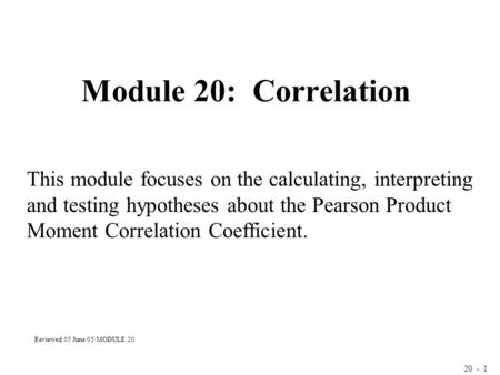 20 - 1 Module 20: Correlation This module focuses on the calculating, interpreting and testing hypotheses about the Pearson Product Moment Correlation.