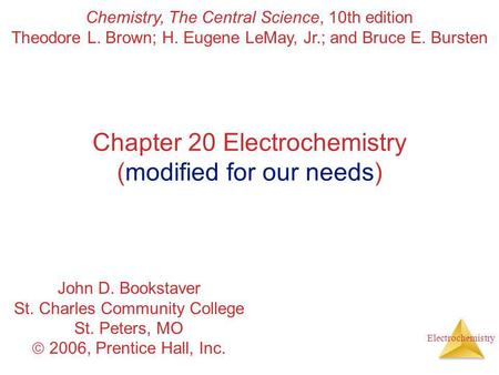 Electrochemistry Chapter 20 Electrochemistry (modified for our needs) Chemistry, The Central Science, 10th edition Theodore L. Brown; H. Eugene LeMay,