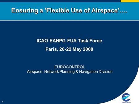 1 Ensuring a 'Flexible Use of Airspace'…. ICAO EANPG FUA Task Force Paris, 20-22 May 2008 EUROCONTROL Airspace, Network Planning & Navigation Division.
