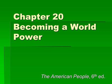Chapter 20 Becoming a World Power The American People, 6 th ed.