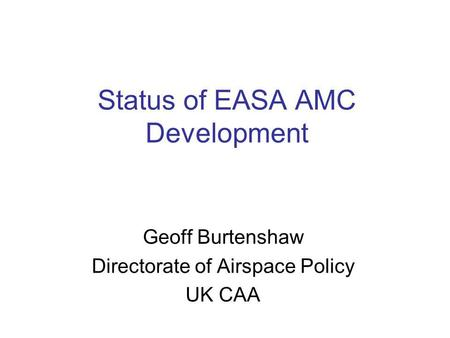 Status of EASA AMC Development Geoff Burtenshaw Directorate of Airspace Policy UK CAA.