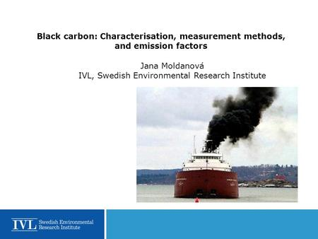 Black carbon: Characterisation, measurement methods, and emission factors Jana Moldanová IVL, Swedish Environmental Research Institute.
