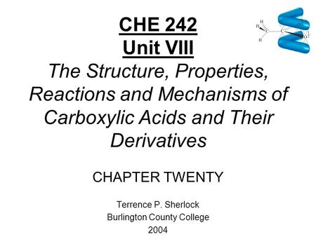 CHE 242 Unit VIII The Structure, Properties, Reactions and Mechanisms of Carboxylic Acids and Their Derivatives CHAPTER TWENTY Terrence P. Sherlock Burlington.