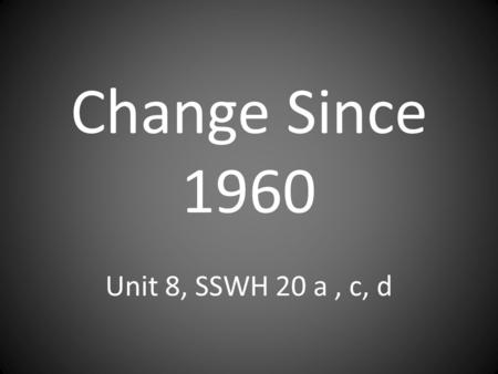 Change Since 1960 Unit 8, SSWH 20 a , c, d