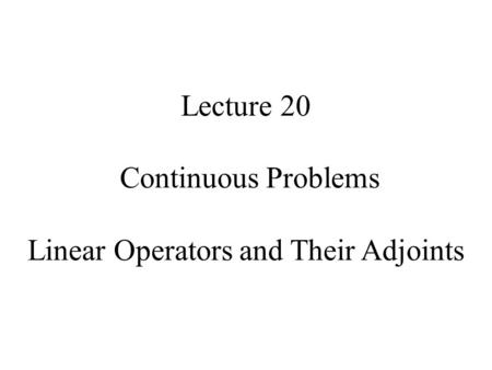 Lecture 20 Continuous Problems Linear Operators and Their Adjoints.