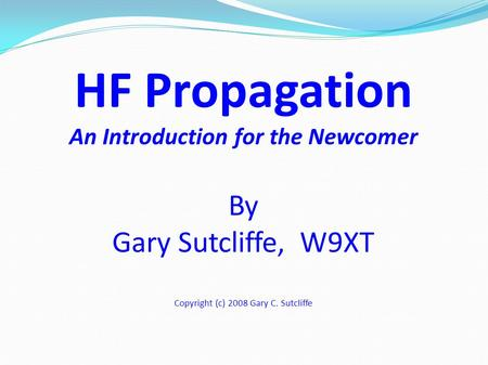 HF Propagation An Introduction for the Newcomer By Gary Sutcliffe, W9XT Copyright (c) 2008 Gary C. Sutcliffe.