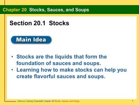 Section 20.1 Stocks Stocks are the liquids that form the foundation of sauces and soups. Learning how to make stocks can help you create flavorful sauces.