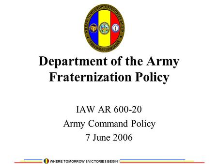 WHERE TOMORROW'S VICTORIES BEGIN ! Department of the Army Fraternization Policy IAW AR 600-20 Army Command Policy 7 June 2006.