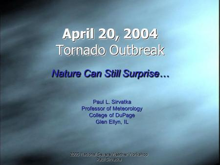 2005 National Severe Weather Workshop Paul Sirvatka April 20, 2004 Tornado Outbreak Nature Can Still Surprise… Paul L. Sirvatka Professor of Meteorology.