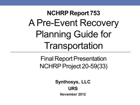 NCHRP Report 753 A Pre-Event Recovery Planning Guide for Transportation Final Report Presentation NCHRP Project 20-59(33) Synthosys, LLC URS November 2012.