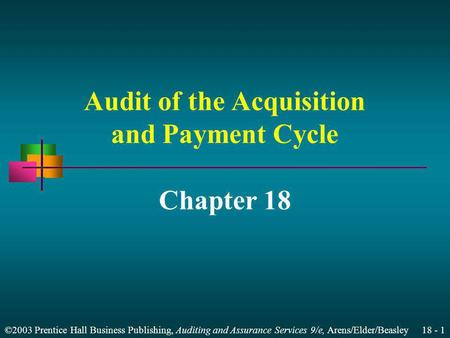 ©2003 Prentice Hall Business Publishing, Auditing and Assurance Services 9/e, Arens/Elder/Beasley 18 - 1 Audit of the Acquisition and Payment Cycle Chapter.