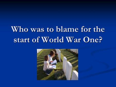Who was to blame for the start of World War One?