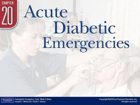Chapter 20 Acute Diabetic Emergencies Copyright ©2010 by Pearson Education, Inc. All rights reserved. Prehospital Emergency Care, Ninth Edition Joseph.