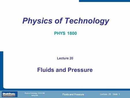 Fluids and Pressure Introduction Section 0 Lecture 1 Slide 1 Lecture 20 Slide 1 INTRODUCTION TO Modern Physics PHYX 2710 Fall 2004 Physics of Technology—PHYS.