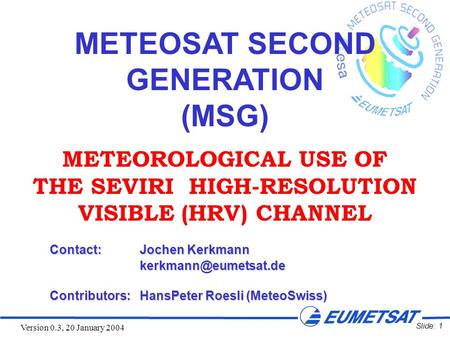 Slide: 1 Version 0.3, 20 January 2004 METEOSAT SECOND GENERATION (MSG) METEOROLOGICAL USE OF THE SEVIRI HIGH-RESOLUTION VISIBLE (HRV) CHANNEL Contact:Jochen.