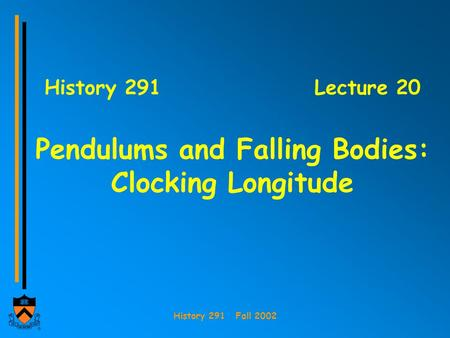 History 291 Fall 2002 History 291Lecture 20 Pendulums and Falling Bodies: Clocking Longitude.