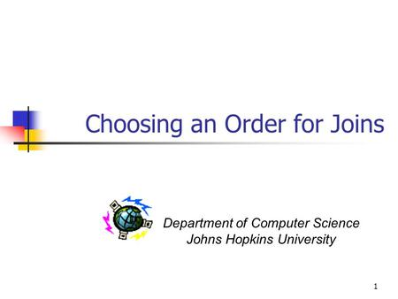 1 Choosing an Order for Joins Department of Computer Science Johns Hopkins University.