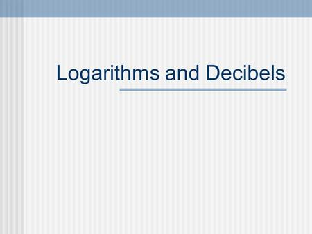 Logarithms and Decibels. The Decibel Named for Alexander Graham Bell. Originally used to measure power losses in telephone lines. A Bel is the common.