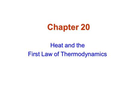 Chapter 20 Heat and the First Law of Thermodynamics.