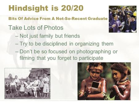 Hindsight is 20/20 Bits Of Advice From A Not-So-Recent Graduate Take Lots of Photos –Not just family but friends –Try to be disciplined in organizing them.