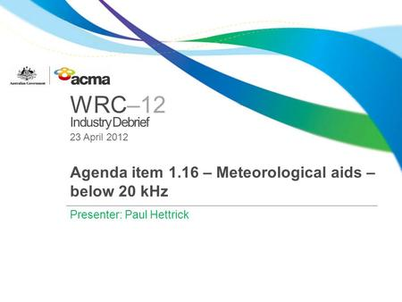 WRC–12 Industry Debrief 23 April 2012 Agenda item 1.16 – Meteorological aids – below 20 kHz Presenter: Paul Hettrick.