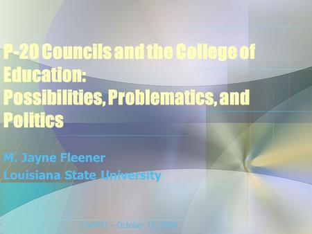 P-20 Councils and the College of Education: Possibilities, Problematics, and Politics M. Jayne Fleener Louisiana State University CADREI – October 12,