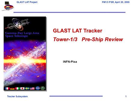 Tracker Subsystem1 GLAST LAT Project FM1/3 PSR, April 20, 2005 GLAST LAT Tracker Tower-1/3 Pre-Ship Review INFN-Pisa.