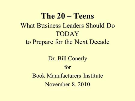 The 20 – Teens What B u siness Leaders Should Do TODAY to Prepare for the Next Decade Dr. Bill Conerly for Book Manufacturers Institute November 8, 2010.