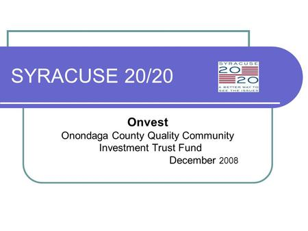 SYRACUSE 20/20 Onvest Onondaga County Quality Community Investment Trust Fund December 2008.