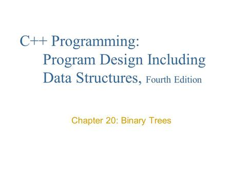 C++ Programming: Program Design Including Data Structures, Fourth Edition Chapter 20: Binary Trees.