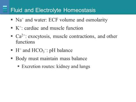 Fluid and Electrolyte Homeostasis  Na + and water: ECF volume and osmolarity  K + : cardiac and muscle function  Ca 2+ : exocytosis, muscle contractions,