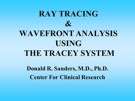 RAY TRACING & WAVEFRONT ANALYSIS USING THE TRACEY SYSTEM Donald R. Sanders, M.D., Ph.D. Center For Clinical Research.