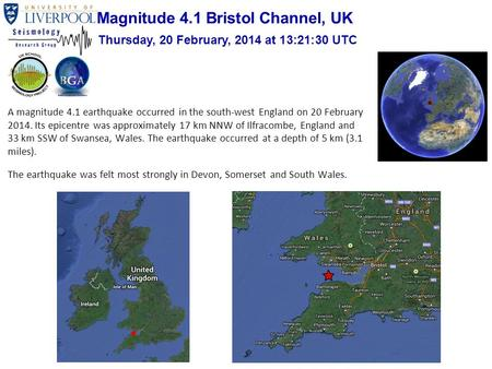A magnitude 4.1 earthquake occurred in the south-west England on 20 February 2014. Its epicentre was approximately 17 km NNW of Ilfracombe, England and.