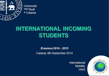 Università degli Studi di Catania International Mobility Unict INTERNATIONAL INCOMING STUDENTS Erasmus 2014 - 2015 Catania, 9th September 2014.