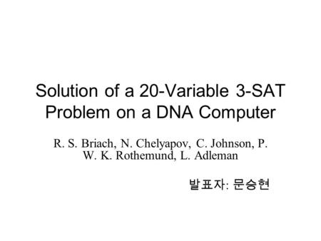 Solution of a 20-Variable 3-SAT Problem on a DNA Computer R. S. Briach, N. Chelyapov, C. Johnson, P. W. K. Rothemund, L. Adleman 발표자 : 문승현.