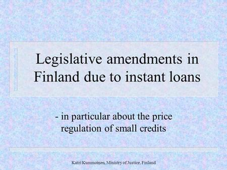 Katri Kummoinen, Ministry of Justice, Finland Legislative amendments in Finland due to instant loans - in particular about the price regulation of small.