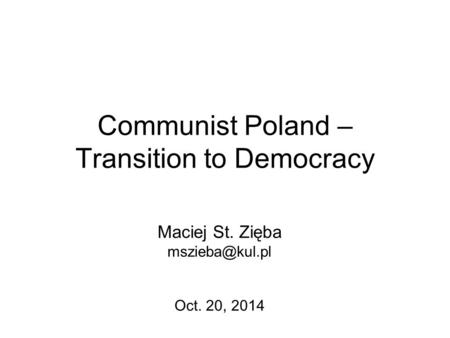 Communist Poland – Transition to Democracy Maciej St. Zięba Oct. 20, 2014.