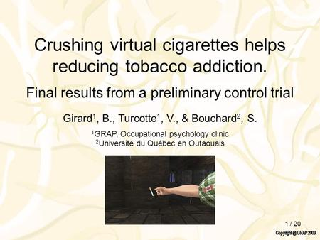 1 / 20 Crushing virtual cigarettes helps reducing tobacco addiction. Final results from a preliminary control trial Girard 1, B., Turcotte 1, V., & Bouchard.