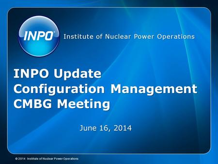 © 2014 Institute of Nuclear Power Operations Institute of Nuclear Power Operations INPO Update Configuration Management CMBG Meeting June 16, 2014.