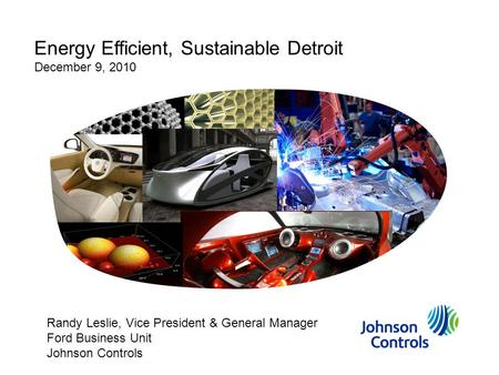Energy Efficient, Sustainable Detroit December 9, 2010 Randy Leslie, Vice President & General Manager Ford Business Unit Johnson Controls.